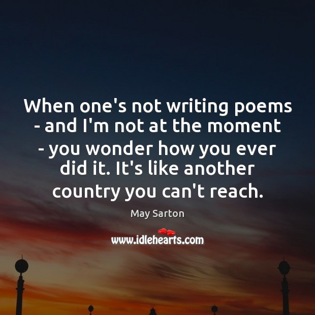 When one's not writing poems – and I'm not at the moment May Sarton Picture Quote
