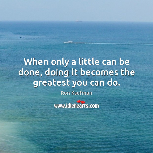 When only a little can be done, doing it becomes the greatest you can do. Ron Kaufman Picture Quote