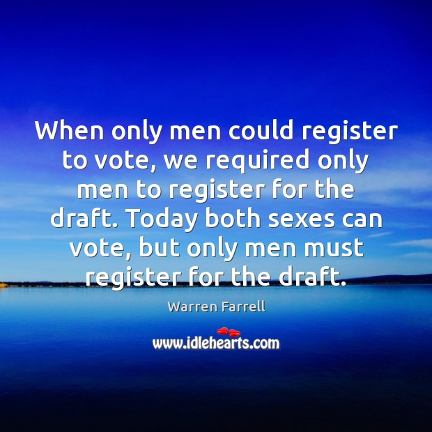 When only men could register to vote, we required only men to Warren Farrell Picture Quote
