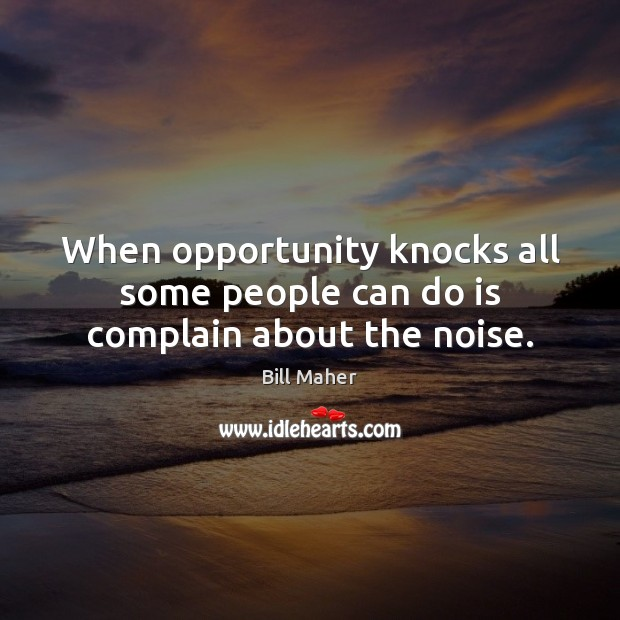 When opportunity knocks all some people can do is complain about the noise. Image