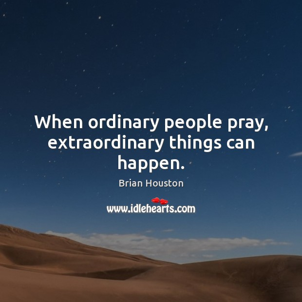 Image, When ordinary people pray, extraordinary things can happen.