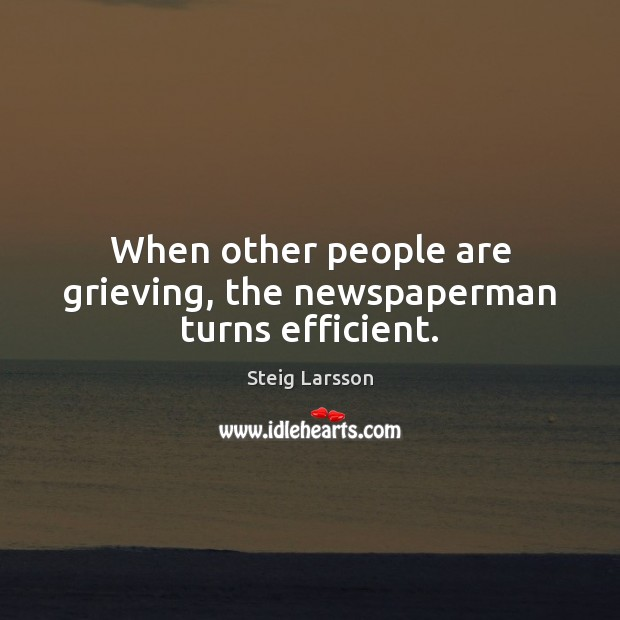 When other people are grieving, the newspaperman turns efficient. Image