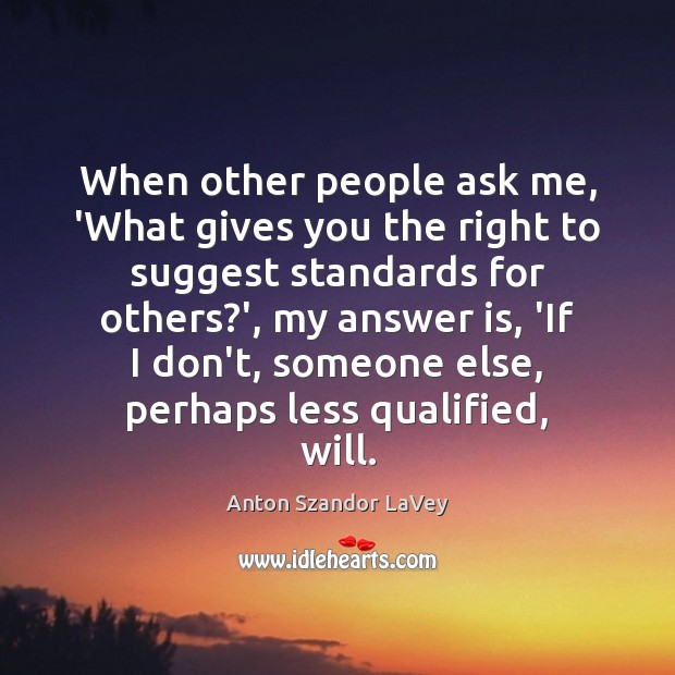 When other people ask me, 'What gives you the right to suggest Anton Szandor LaVey Picture Quote
