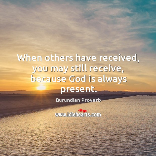 When others have received, you may still receive, because God is always present. Burundian Proverbs Image