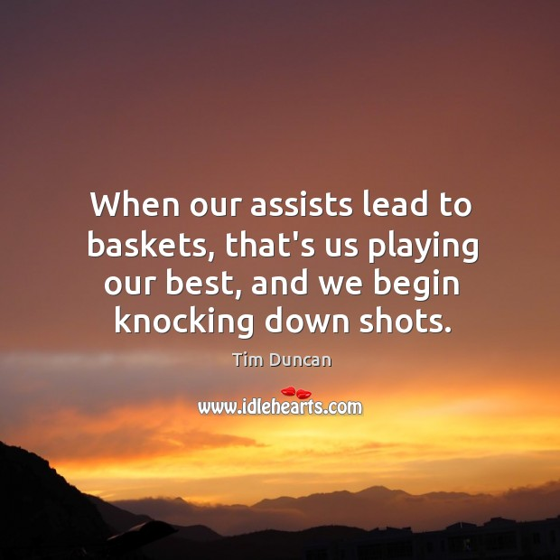When our assists lead to baskets, that's us playing our best, and Tim Duncan Picture Quote