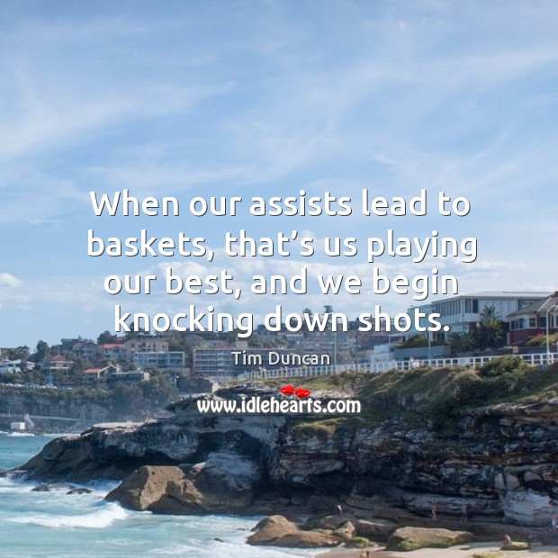 When our assists lead to baskets, that's us playing our best, and we begin knocking down shots. Tim Duncan Picture Quote