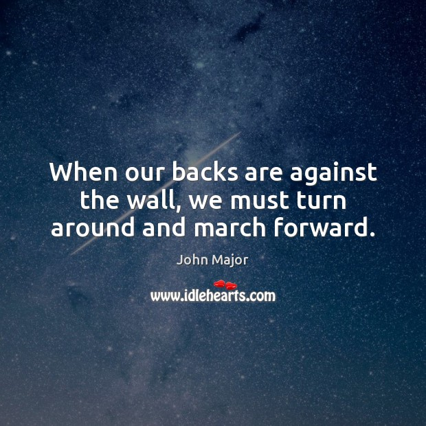 When our backs are against the wall, we must turn around and march forward. John Major Picture Quote