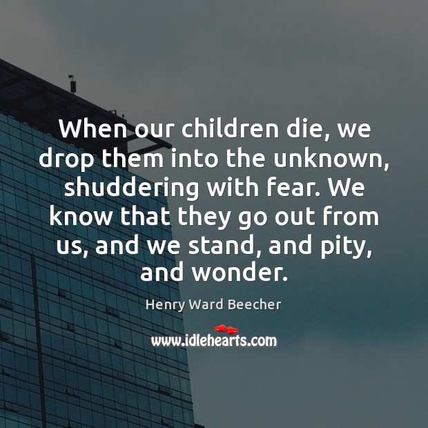 Image, When our children die, we drop them into the unknown, shuddering with