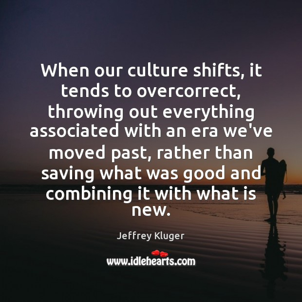 Image, When our culture shifts, it tends to overcorrect, throwing out everything associated