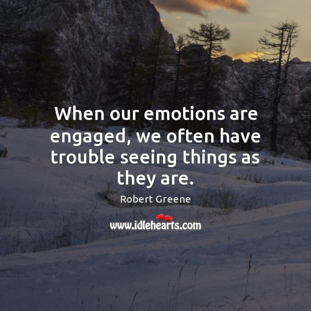 When our emotions are engaged, we often have trouble seeing things as they are. Image