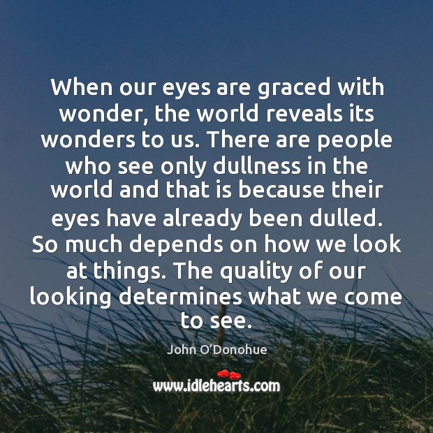 When our eyes are graced with wonder, the world reveals its wonders John O'Donohue Picture Quote