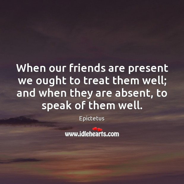 When our friends are present we ought to treat them well; and Image