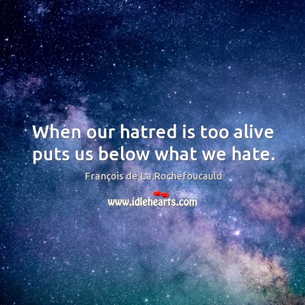 Image, When our hatred is too alive puts us below what we hate.