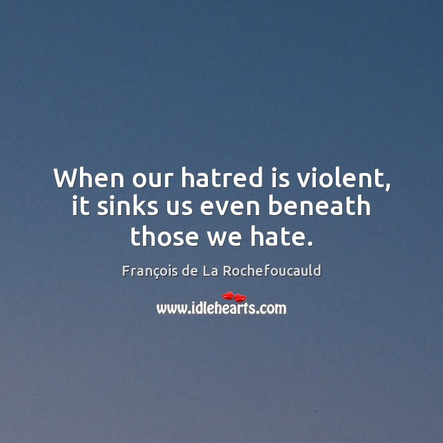 Image, When our hatred is violent, it sinks us even beneath those we hate.