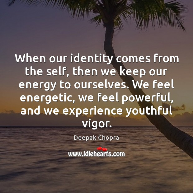When our identity comes from the self, then we keep our energy Image