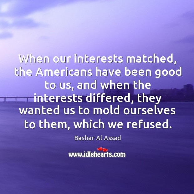 When our interests matched, the americans have been good to us, and when the Bashar Al Assad Picture Quote