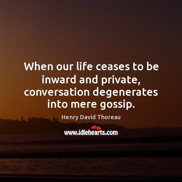 When our life ceases to be inward and private, conversation degenerates into mere gossip. Image