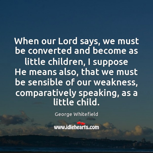 When our Lord says, we must be converted and become as little Image
