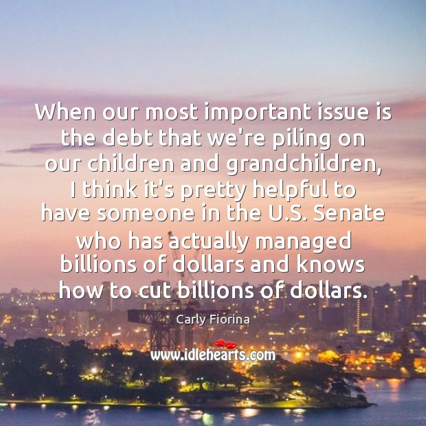 When our most important issue is the debt that we're piling on Carly Fiorina Picture Quote