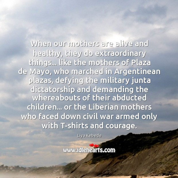 Image, When our mothers are alive and healthy, they do extraordinary things… like
