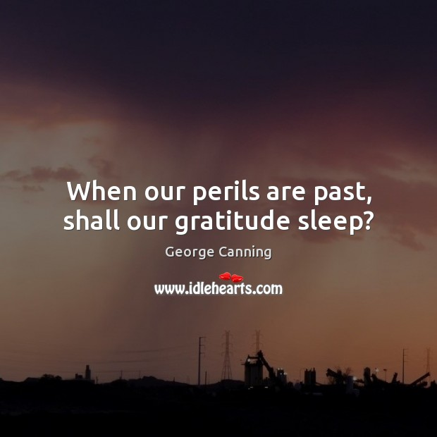 Image, When our perils are past, shall our gratitude sleep?