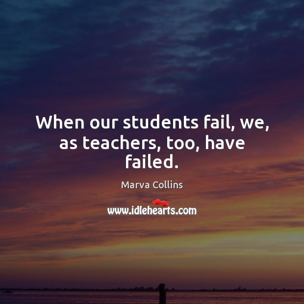 When our students fail, we, as teachers, too, have failed. Marva Collins Picture Quote