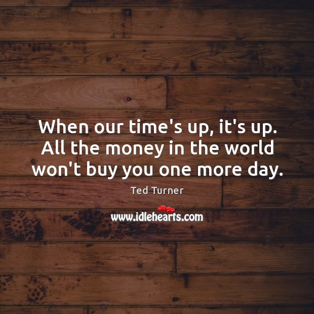 When our time's up, it's up. All the money in the world won't buy you one more day. Ted Turner Picture Quote