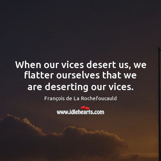 Image, When our vices desert us, we flatter ourselves that we are deserting our vices.