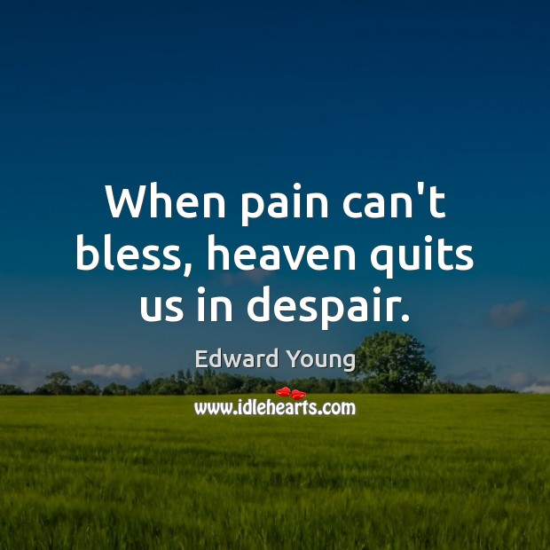 When pain can't bless, heaven quits us in despair. Image