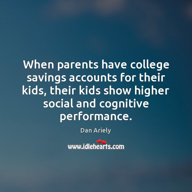 When parents have college savings accounts for their kids, their kids show Dan Ariely Picture Quote