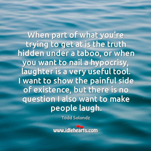 When part of what you're trying to get at is the truth hidden under a taboo, or when you Image