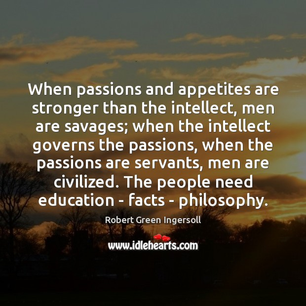 When passions and appetites are stronger than the intellect, men are savages; Robert Green Ingersoll Picture Quote