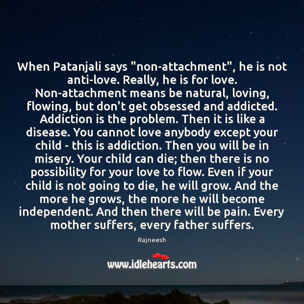 """When Patanjali says """"non-attachment"""", he is not anti-love. Really, he is for Addiction Quotes Image"""