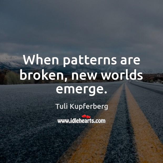 When patterns are broken, new worlds emerge. Image