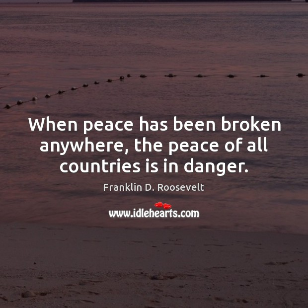 When peace has been broken anywhere, the peace of all countries is in danger. Image