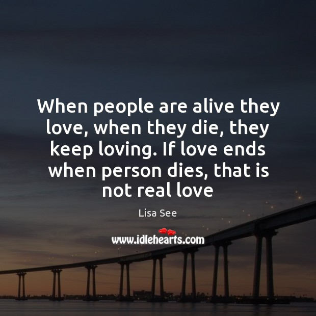 When people are alive they love, when they die, they keep loving. Image