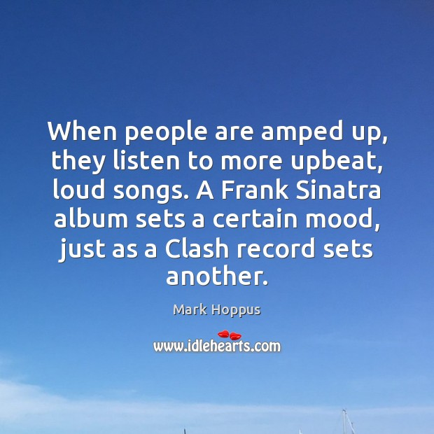 Mark Hoppus Picture Quote image saying: When people are amped up, they listen to more upbeat, loud songs.
