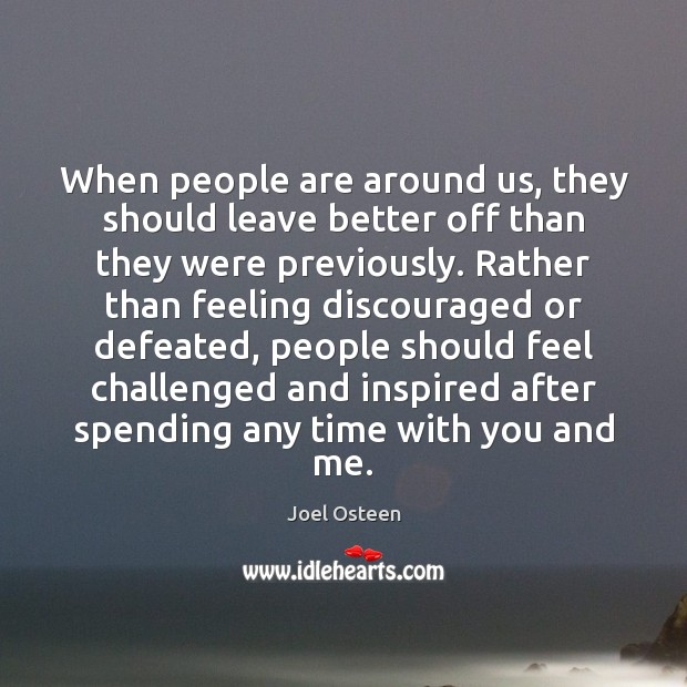 When people are around us, they should leave better off than they Joel Osteen Picture Quote