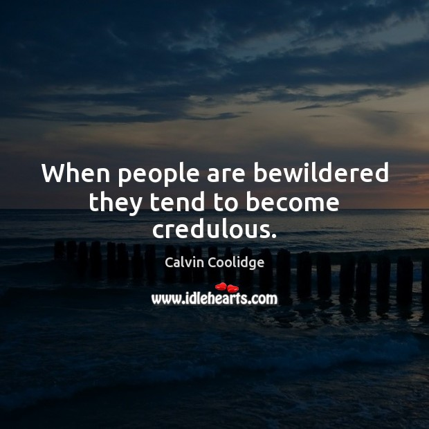 When people are bewildered they tend to become credulous. Calvin Coolidge Picture Quote