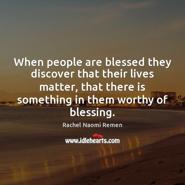 When people are blessed they discover that their lives matter, that there Rachel Naomi Remen Picture Quote