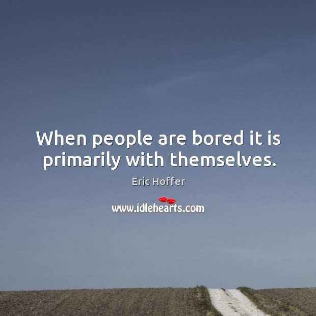 When people are bored it is primarily with themselves. Image