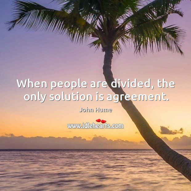When people are divided, the only solution is agreement. John Hume Picture Quote