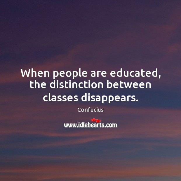 When people are educated, the distinction between classes disappears. Image