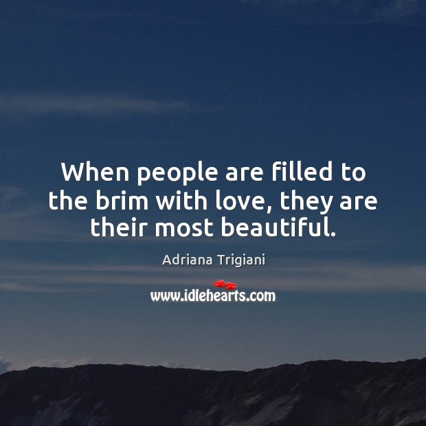When people are filled to the brim with love, they are their most beautiful. Adriana Trigiani Picture Quote