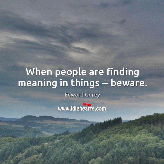 When people are finding meaning in things — beware. Image