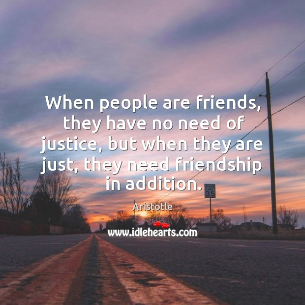 Image, When people are friends, they have no need of justice, but when