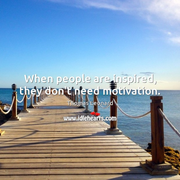 When people are inspired, they don't need motivation. Image