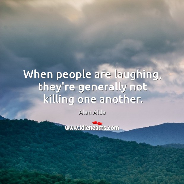 When people are laughing, they're generally not killing one another. Image