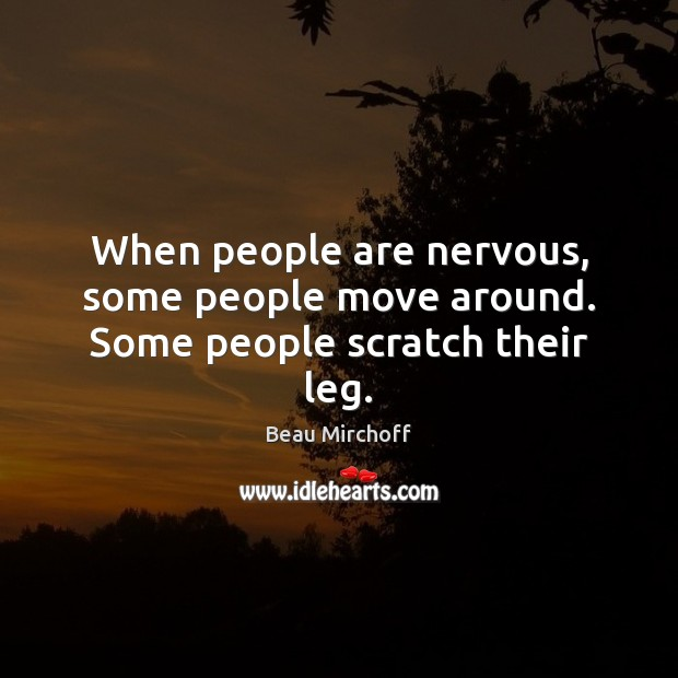 Image, When people are nervous, some people move around. Some people scratch their leg.