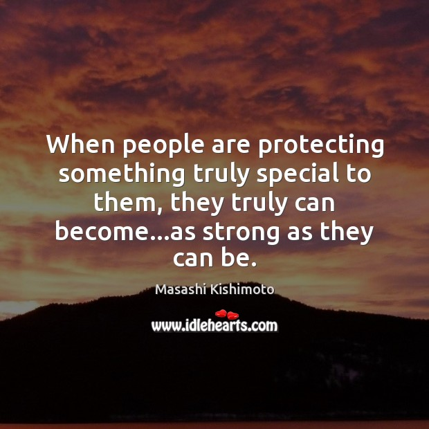 When people are protecting something truly special to them, they truly can Masashi Kishimoto Picture Quote